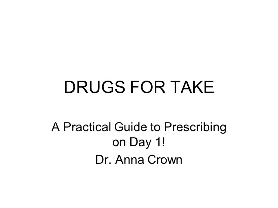 DRUGS FOR TAKE A Practical Guide to Prescribing on Day 1! Dr. Anna Crown