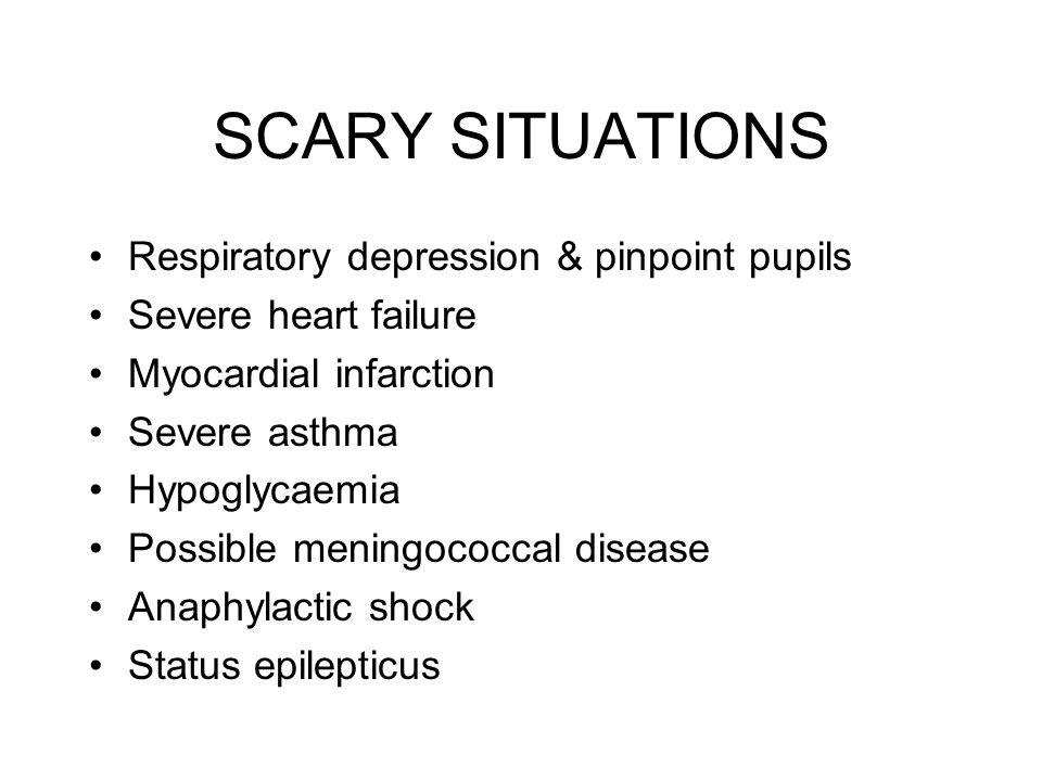 SCARY SITUATIONS Respiratory depression & pinpoint pupils Severe heart failure Myocardial infarction Severe asthma Hypoglycaemia Possible meningococcal disease Anaphylactic shock Status epilepticus