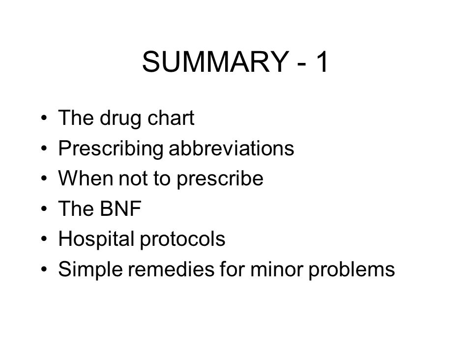 SUMMARY - 1 The drug chart Prescribing abbreviations When not to prescribe The BNF Hospital protocols Simple remedies for minor problems