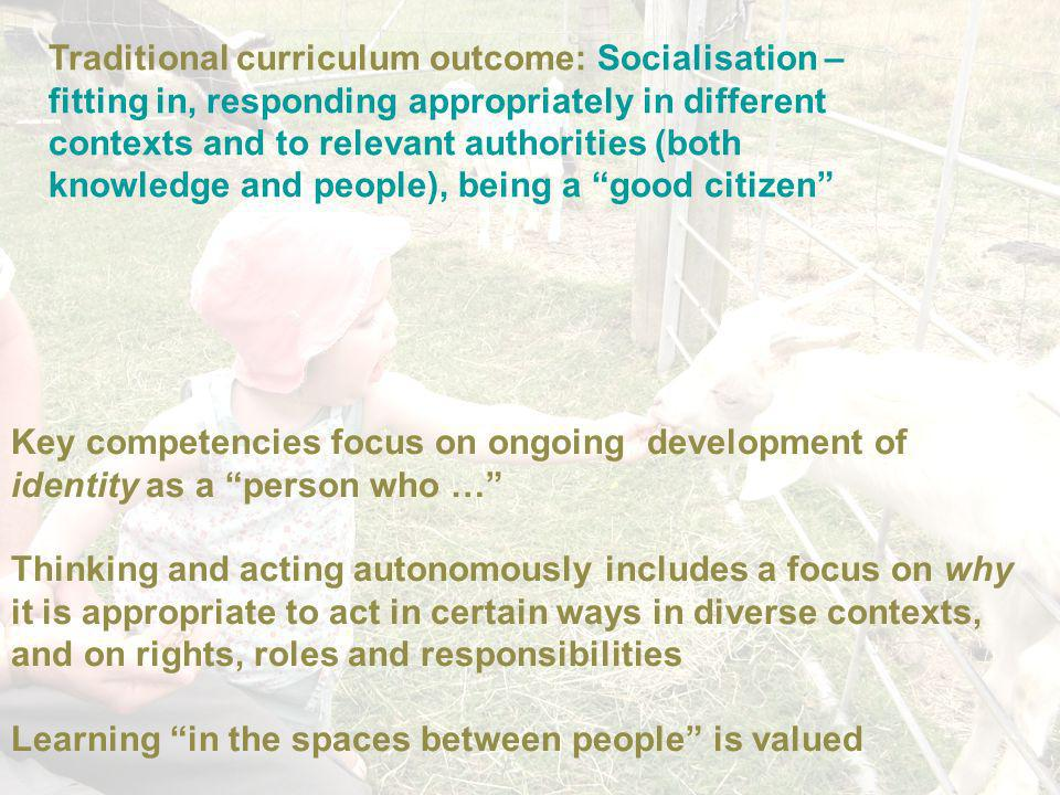 Traditional curriculum outcome: Socialisation – fitting in, responding appropriately in different contexts and to relevant authorities (both knowledge and people), being a good citizen Key competencies focus on ongoing development of identity as a person who … Thinking and acting autonomously includes a focus on why it is appropriate to act in certain ways in diverse contexts, and on rights, roles and responsibilities Learning in the spaces between people is valued