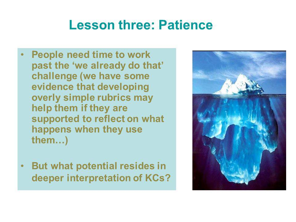 Lesson three: Patience People need time to work past the we already do that challenge (we have some evidence that developing overly simple rubrics may help them if they are supported to reflect on what happens when they use them…) But what potential resides in deeper interpretation of KCs