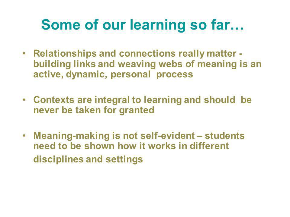 Some of our learning so far… Relationships and connections really matter - building links and weaving webs of meaning is an active, dynamic, personal process Contexts are integral to learning and should be never be taken for granted Meaning-making is not self-evident – students need to be shown how it works in different disciplines and settings