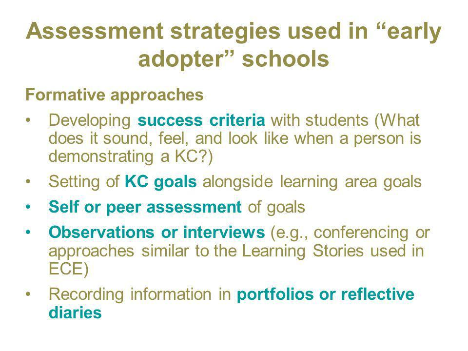 Assessment strategies used in early adopter schools Formative approaches Developing success criteria with students (What does it sound, feel, and look like when a person is demonstrating a KC ) Setting of KC goals alongside learning area goals Self or peer assessment of goals Observations or interviews (e.g., conferencing or approaches similar to the Learning Stories used in ECE) Recording information in portfolios or reflective diaries