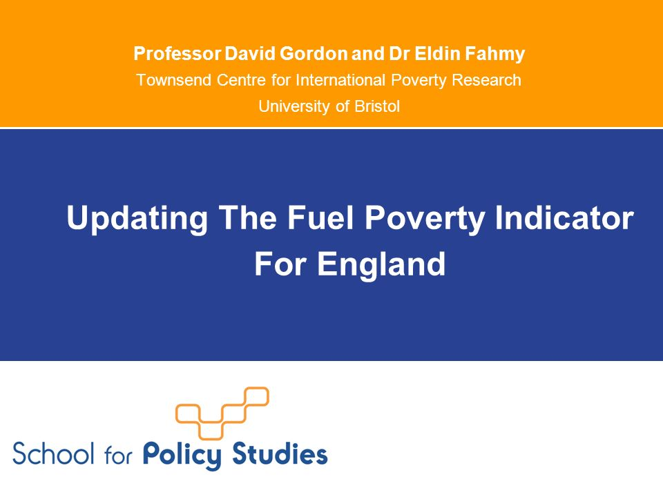 Professor David Gordon and Dr Eldin Fahmy Townsend Centre for International Poverty Research University of Bristol Updating The Fuel Poverty Indicator For England