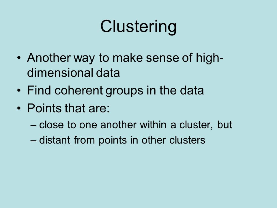 Clustering Another way to make sense of high- dimensional data Find coherent groups in the data Points that are: –close to one another within a cluster, but –distant from points in other clusters