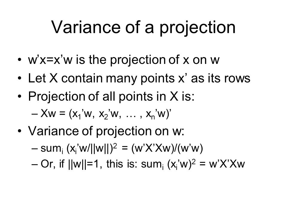 Variance of a projection wx=xw is the projection of x on w Let X contain many points x as its rows Projection of all points in X is: –Xw = (x 1 w, x 2 w, …, x n w) Variance of projection on w: –sum i (x i w/||w||) 2 = (wXXw)/(ww) –Or, if ||w||=1, this is: sum i (x i w) 2 = wXXw
