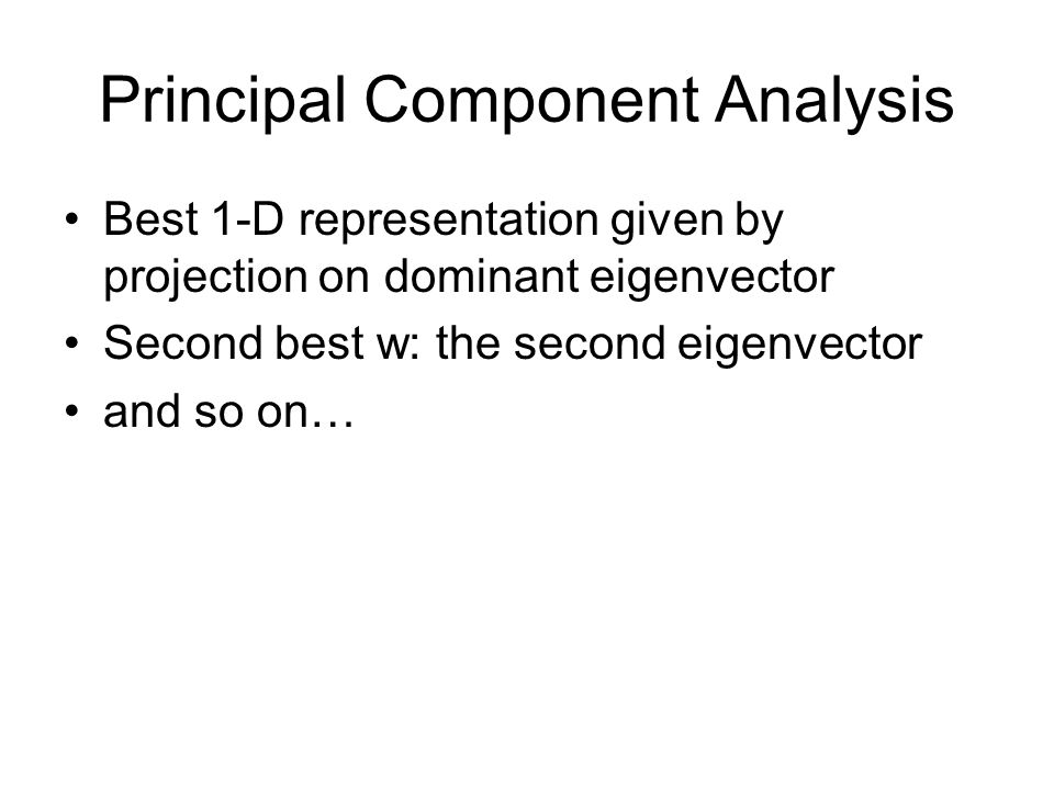 Principal Component Analysis Best 1-D representation given by projection on dominant eigenvector Second best w: the second eigenvector and so on…