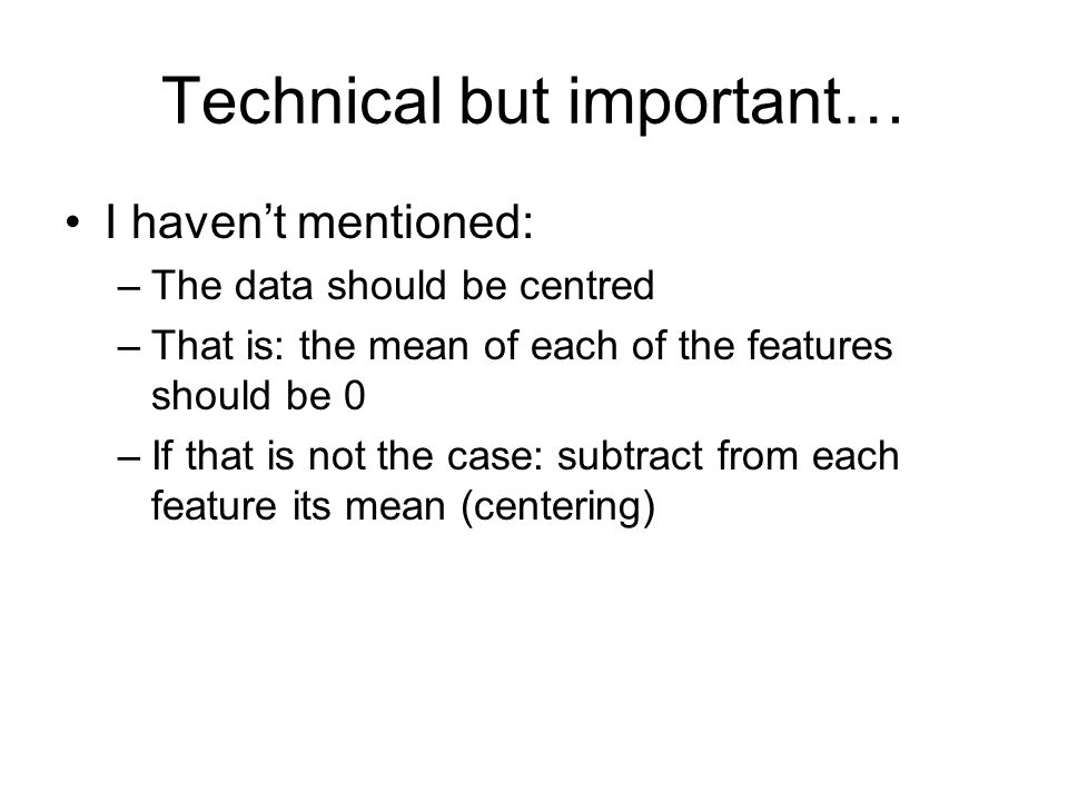 Technical but important… I havent mentioned: –The data should be centred –That is: the mean of each of the features should be 0 –If that is not the case: subtract from each feature its mean (centering)