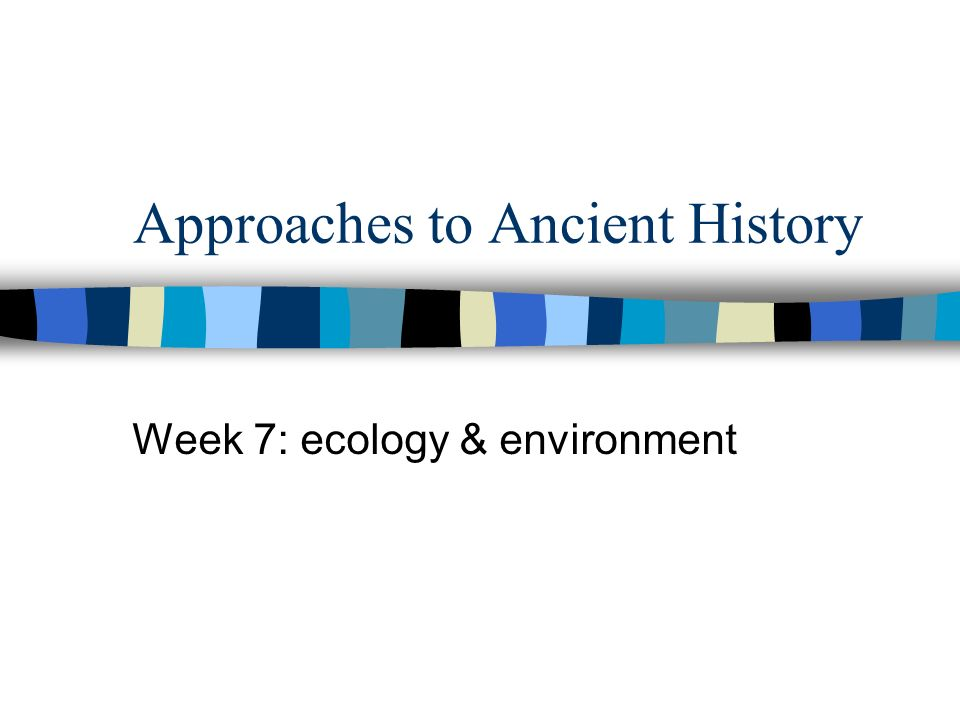 Approaches to Ancient History Week 7: ecology & environment