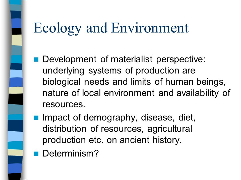 Ecology and Environment Development of materialist perspective: underlying systems of production are biological needs and limits of human beings, nature of local environment and availability of resources.