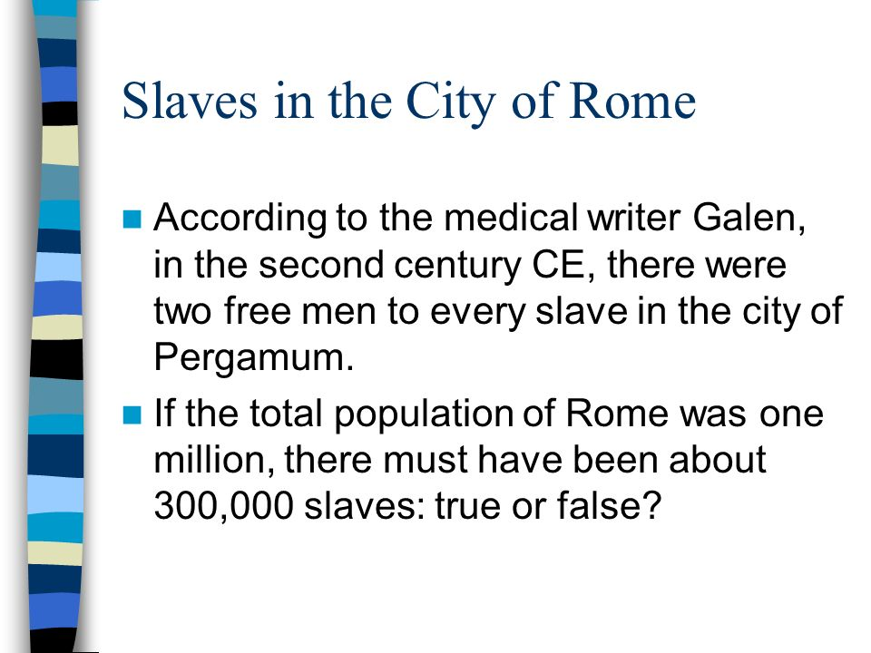 Slaves in the City of Rome According to the medical writer Galen, in the second century CE, there were two free men to every slave in the city of Pergamum.