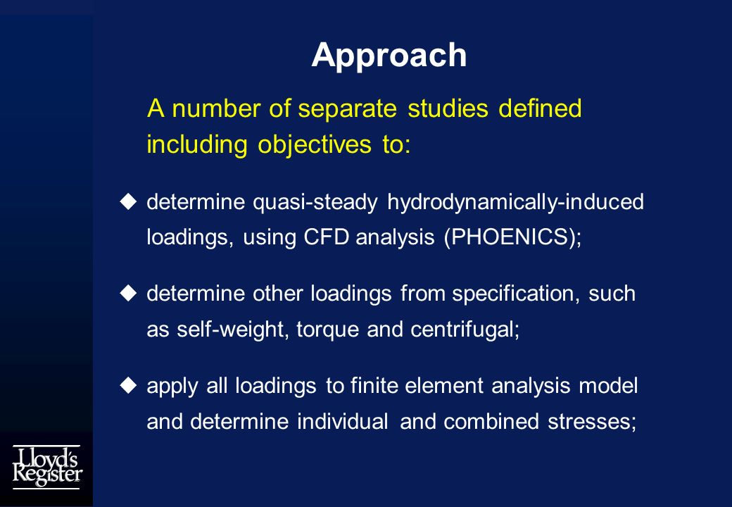 Approach A number of separate studies defined including objectives to: determine quasi-steady hydrodynamically-induced loadings, using CFD analysis (PHOENICS); determine other loadings from specification, such as self-weight, torque and centrifugal; apply all loadings to finite element analysis model and determine individual and combined stresses;