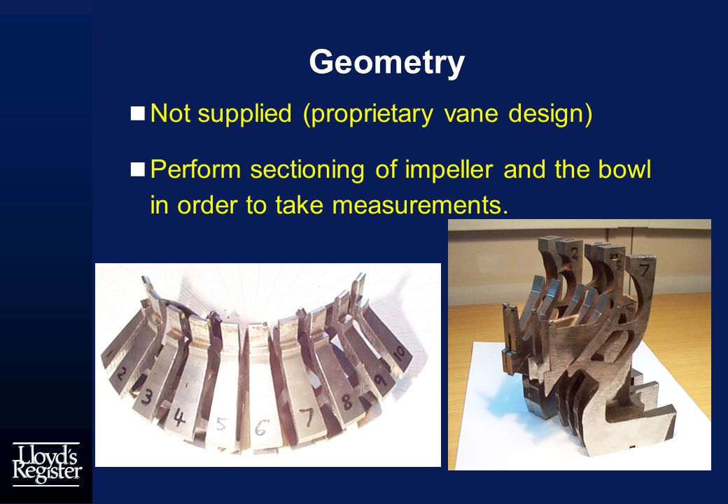 Geometry Not supplied (proprietary vane design) Perform sectioning of impeller and the bowl in order to take measurements.