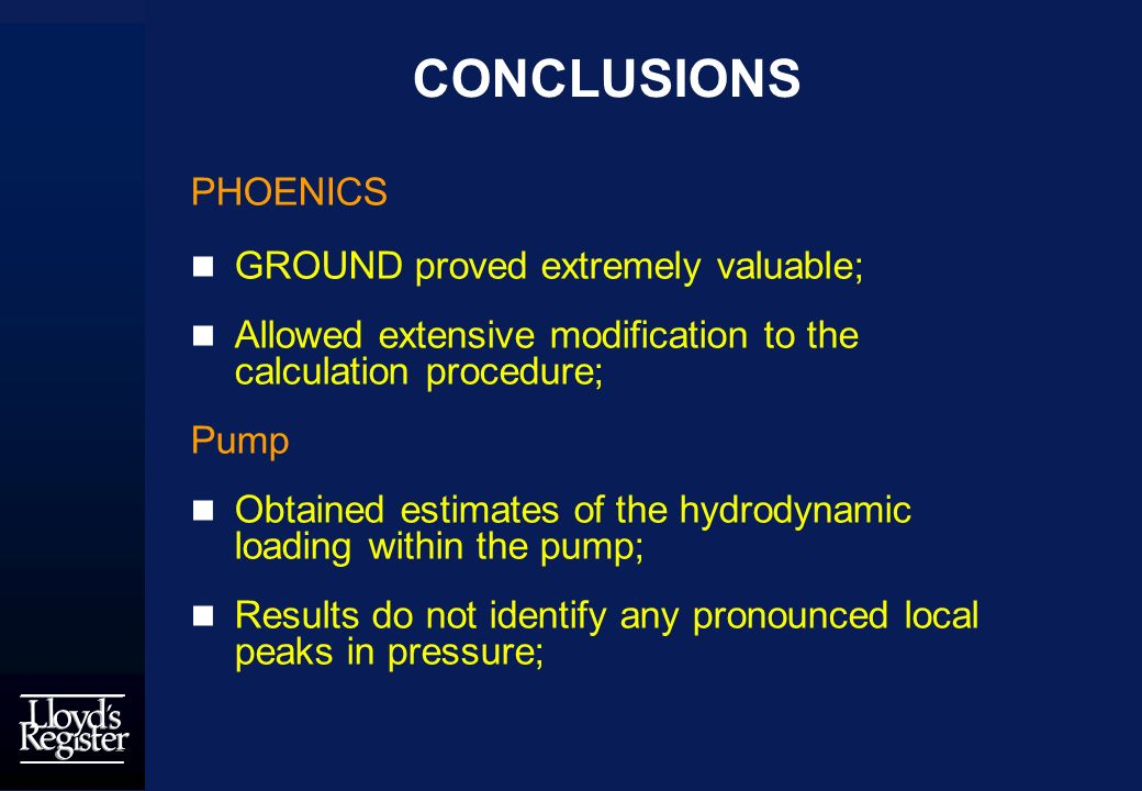CONCLUSIONS PHOENICS GROUND proved extremely valuable; Allowed extensive modification to the calculation procedure; Pump Obtained estimates of the hydrodynamic loading within the pump; Results do not identify any pronounced local peaks in pressure;