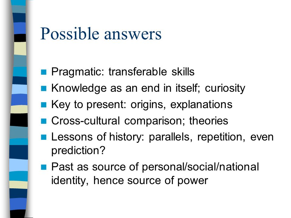 Possible answers Pragmatic: transferable skills Knowledge as an end in itself; curiosity Key to present: origins, explanations Cross-cultural comparison; theories Lessons of history: parallels, repetition, even prediction.