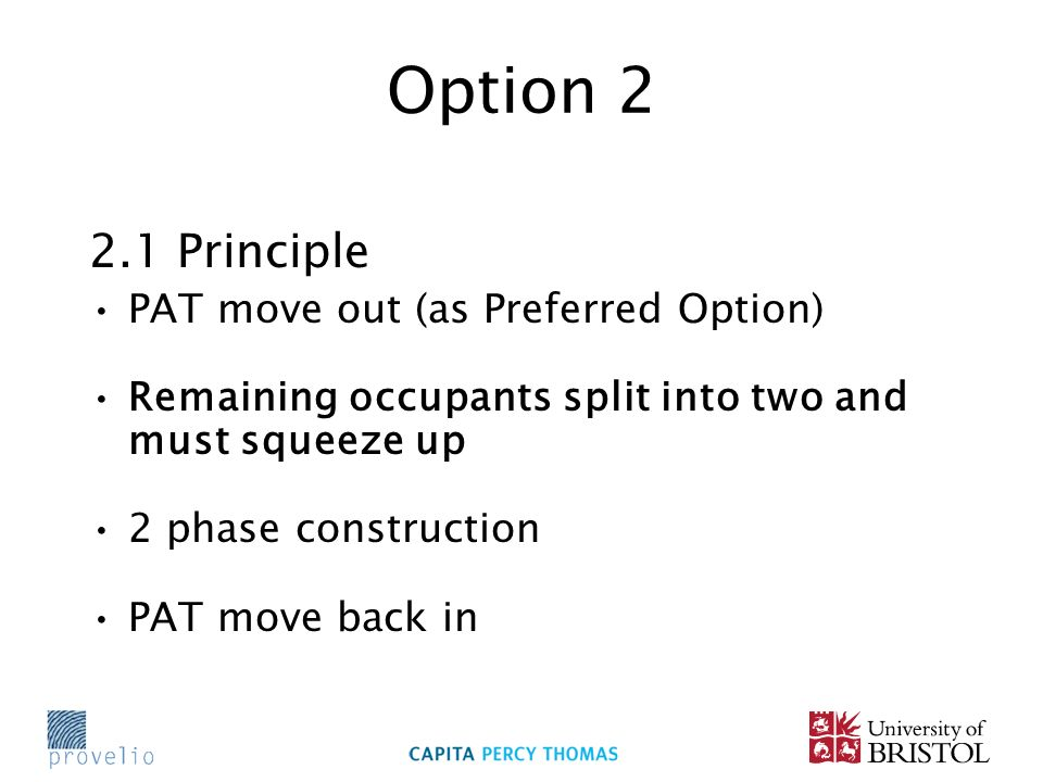 Option 2 2.1 Principle PAT move out (as Preferred Option) Remaining occupants split into two and must squeeze up 2 phase construction PAT move back in