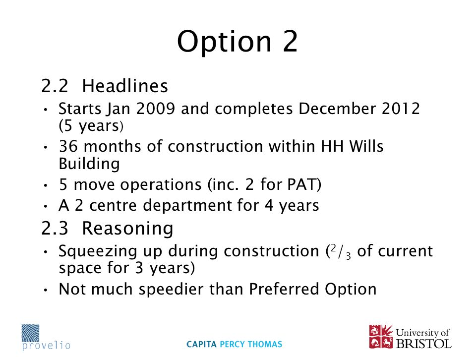 Option 2 2.2 Headlines Starts Jan 2009 and completes December 2012 (5 years ) 36 months of construction within HH Wills Building 5 move operations (inc.