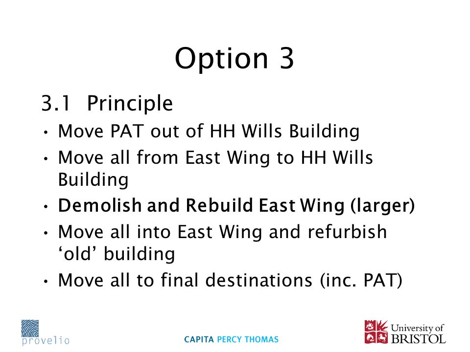 Option 3 3.1 Principle Move PAT out of HH Wills Building Move all from East Wing to HH Wills Building Demolish and Rebuild East Wing (larger) Move all into East Wing and refurbish old building Move all to final destinations (inc.