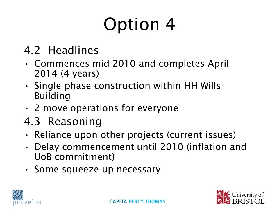 Option 4 4.2 Headlines Commences mid 2010 and completes April 2014 (4 years) Single phase construction within HH Wills Building 2 move operations for everyone 4.3 Reasoning Reliance upon other projects (current issues) Delay commencement until 2010 (inflation and UoB commitment) Some squeeze up necessary