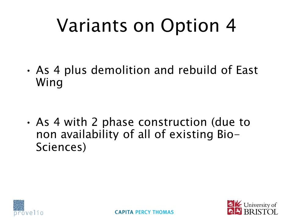 Variants on Option 4 As 4 plus demolition and rebuild of East Wing As 4 with 2 phase construction (due to non availability of all of existing Bio- Sciences)
