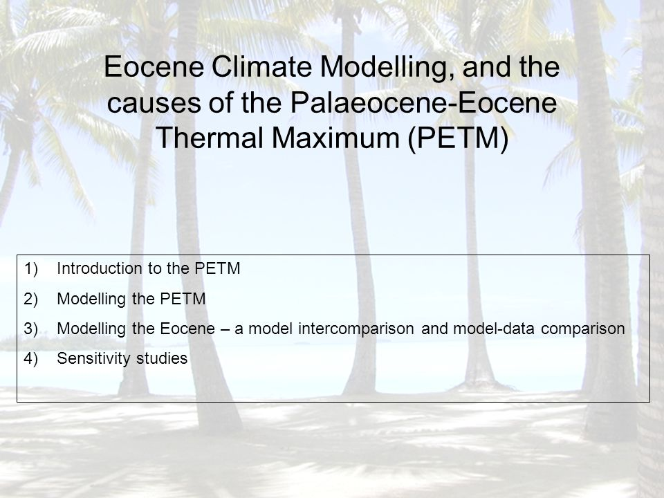 Eocene Climate Modelling, and the causes of the Palaeocene-Eocene Thermal Maximum (PETM) 1)Introduction to the PETM 2)Modelling the PETM 3)Modelling the Eocene – a model intercomparison and model-data comparison 4)Sensitivity studies