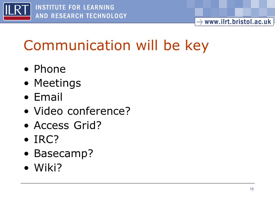 15 Communication will be key Phone Meetings Email Video conference.