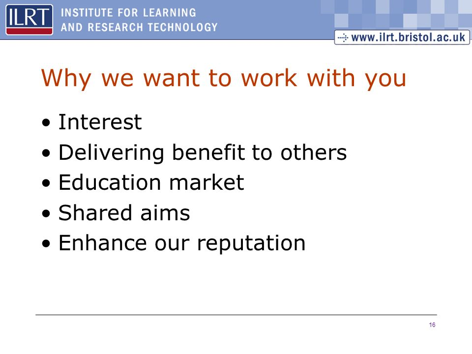 16 Why we want to work with you Interest Delivering benefit to others Education market Shared aims Enhance our reputation