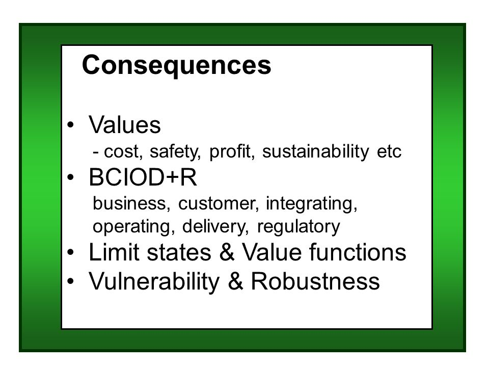 Consequences Values - cost, safety, profit, sustainability etc BCIOD+R business, customer, integrating, operating, delivery, regulatory Limit states & Value functions Vulnerability & Robustness