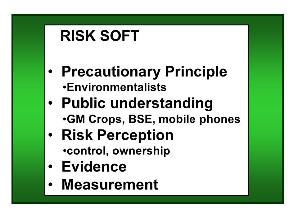 RISK SOFT Precautionary Principle Environmentalists Public understanding GM Crops, BSE, mobile phones Risk Perception control, ownership Evidence Measurement