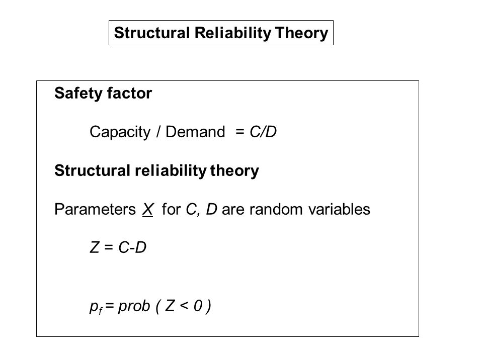 Structural Reliability Theory Safety factor Capacity / Demand = C/D Structural reliability theory Parameters X for C, D are random variables Z = C-D p f = prob ( Z < 0 )