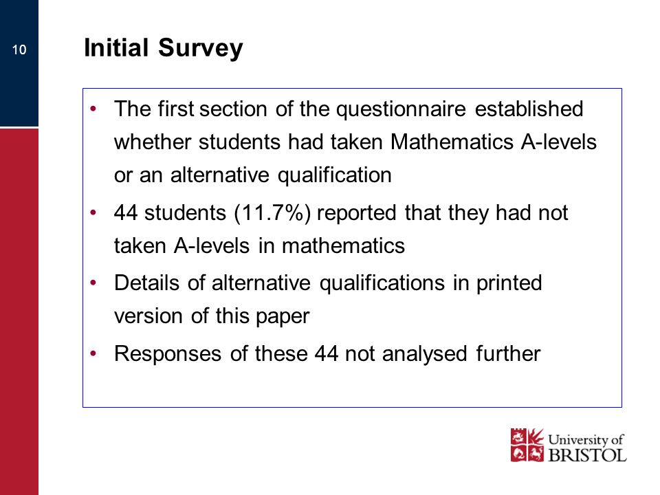 10 Initial Survey The first section of the questionnaire established whether students had taken Mathematics A-levels or an alternative qualification 44 students (11.7%) reported that they had not taken A-levels in mathematics Details of alternative qualifications in printed version of this paper Responses of these 44 not analysed further