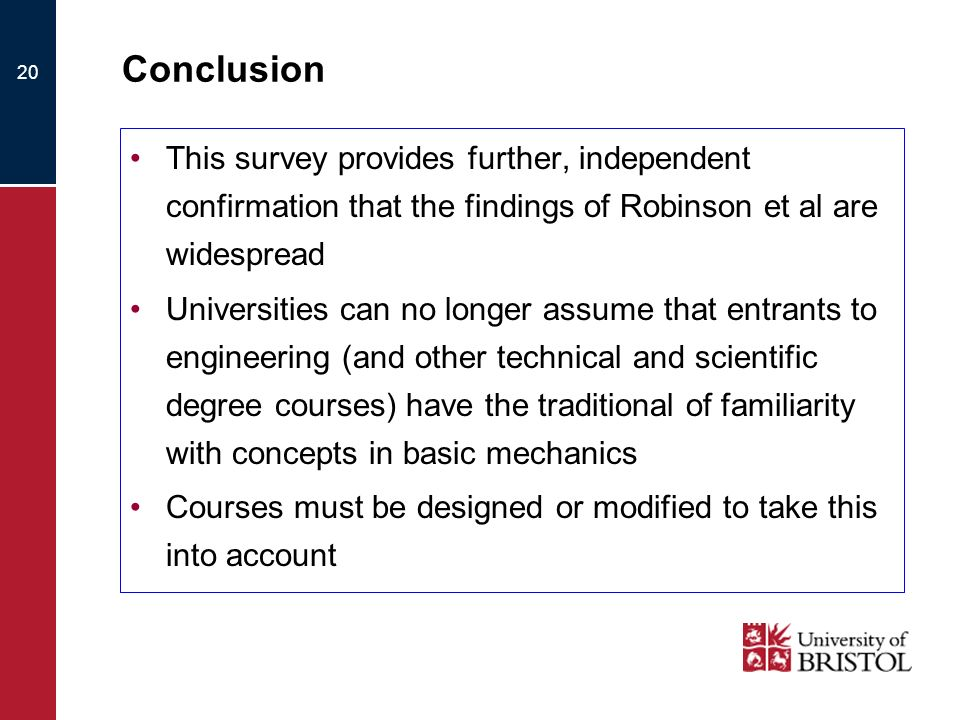 20 Conclusion This survey provides further, independent confirmation that the findings of Robinson et al are widespread Universities can no longer assume that entrants to engineering (and other technical and scientific degree courses) have the traditional of familiarity with concepts in basic mechanics Courses must be designed or modified to take this into account