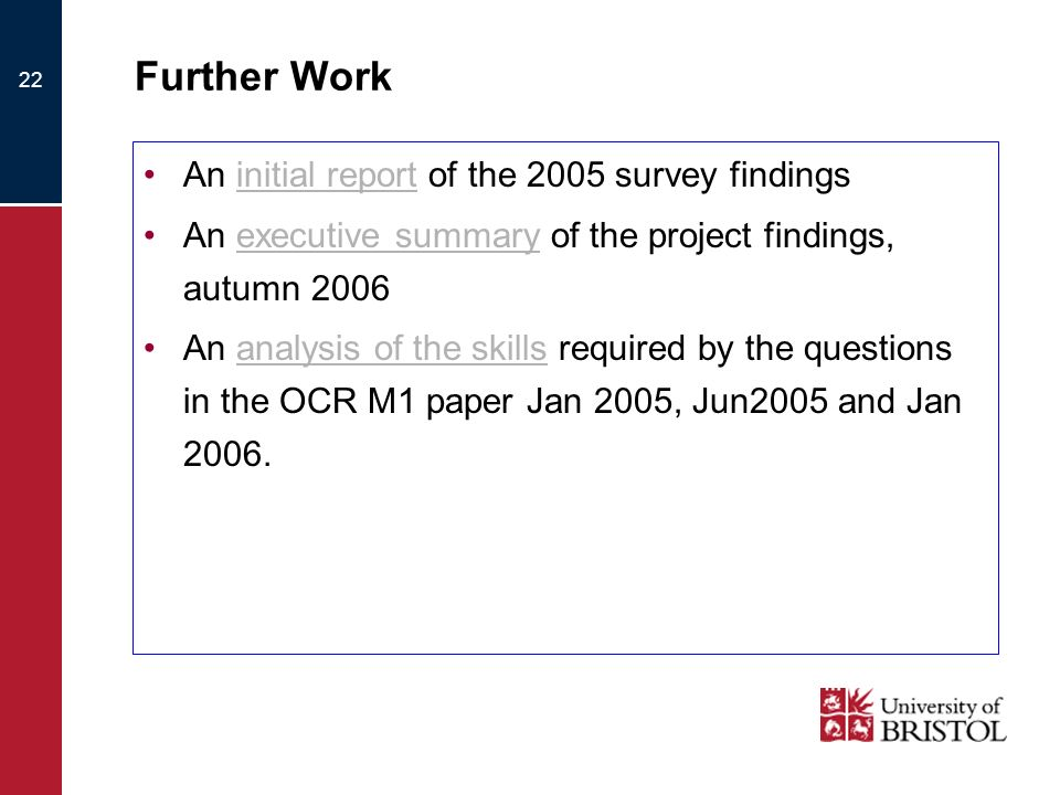 22 Further Work An initial report of the 2005 survey findingsinitial report An executive summary of the project findings, autumn 2006executive summary An analysis of the skills required by the questions in the OCR M1 paper Jan 2005, Jun2005 and Jan 2006.analysis of the skills
