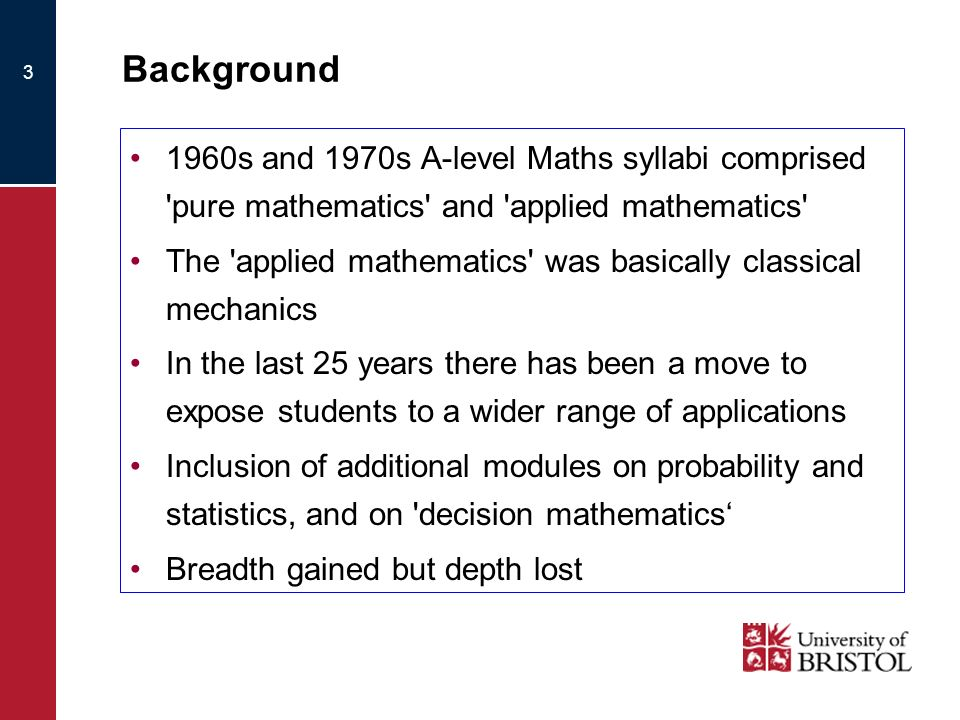 3 Background 1960s and 1970s A-level Maths syllabi comprised pure mathematics and applied mathematics The applied mathematics was basically classical mechanics In the last 25 years there has been a move to expose students to a wider range of applications Inclusion of additional modules on probability and statistics, and on decision mathematics Breadth gained but depth lost