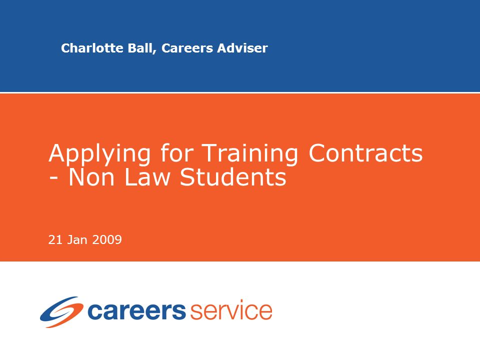 Charlotte Ball, Careers Adviser Applying for Training Contracts - Non Law Students 21 Jan 2009