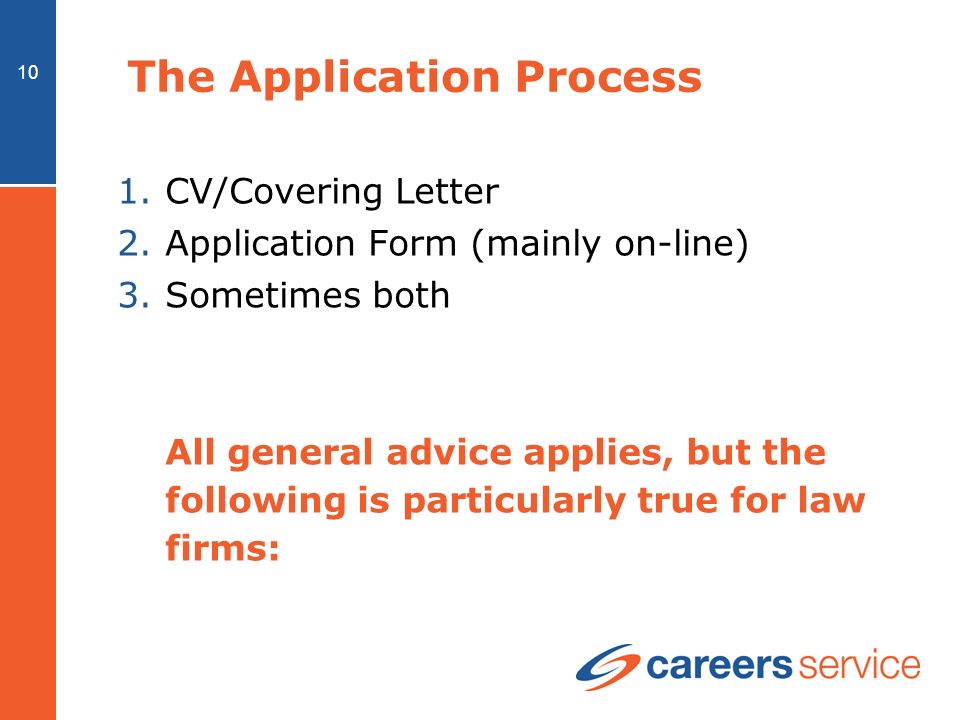 10 The Application Process 1.CV/Covering Letter 2.Application Form (mainly on-line) 3.Sometimes both All general advice applies, but the following is particularly true for law firms: