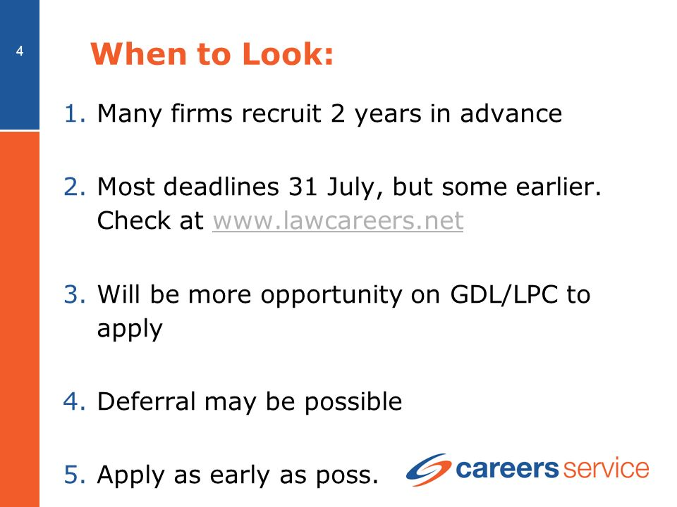 4 When to Look: 1.Many firms recruit 2 years in advance 2.Most deadlines 31 July, but some earlier.