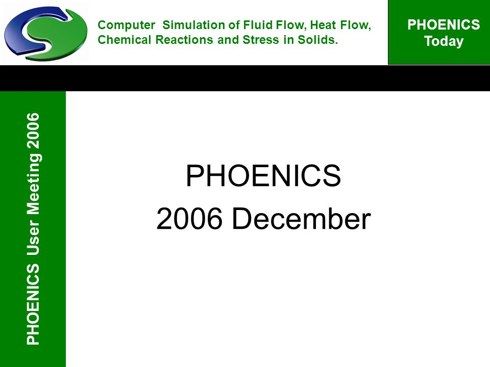 PHOENICS User Meeting 2006 PHOENICS Today PHOENICS 2006 December Computer Simulation of Fluid Flow, Heat Flow, Chemical Reactions and Stress in Solids.