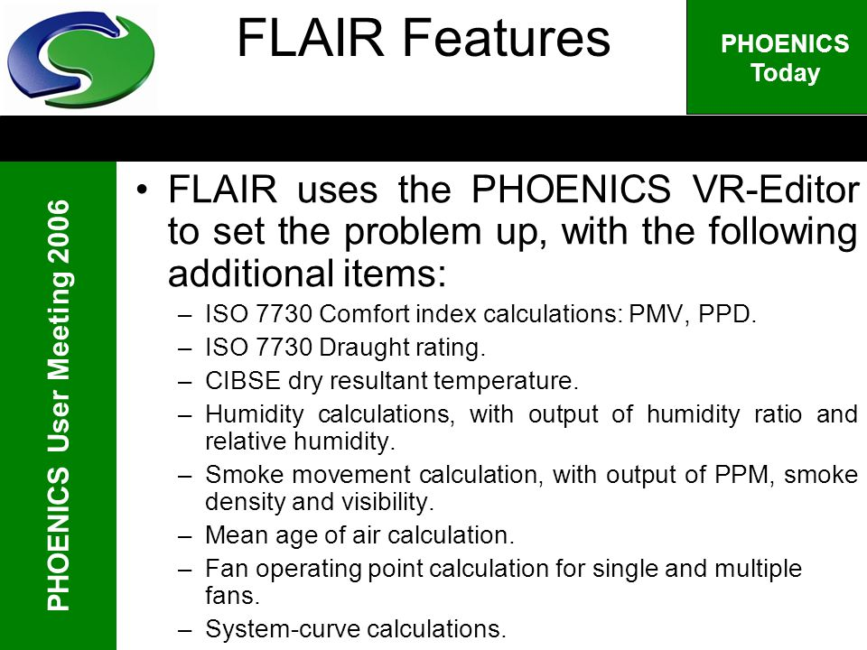 PHOENICS User Meeting 2006 PHOENICS Today FLAIR Features FLAIR uses the PHOENICS VR-Editor to set the problem up, with the following additional items: –ISO 7730 Comfort index calculations: PMV, PPD.