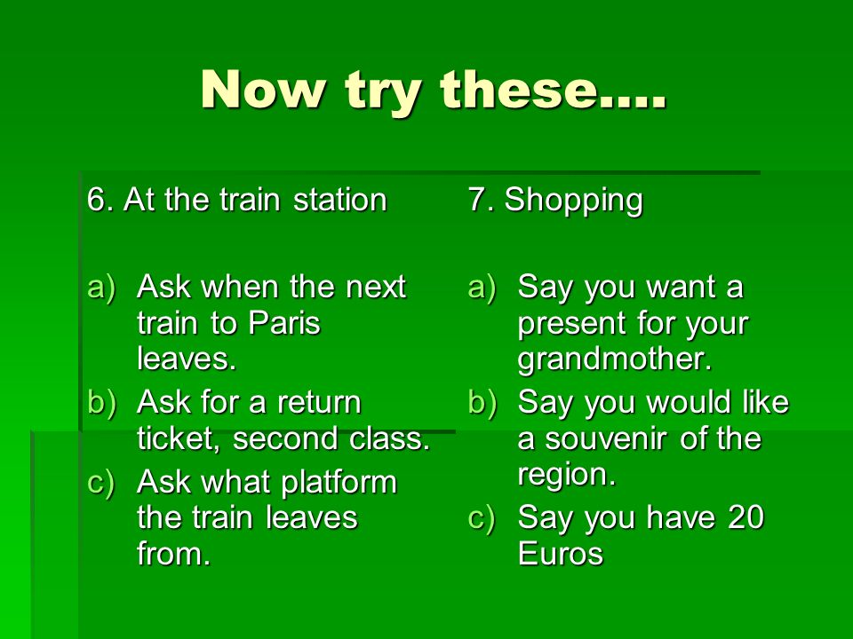 Now try these…. 6. At the train station a)Ask when the next train to Paris leaves.