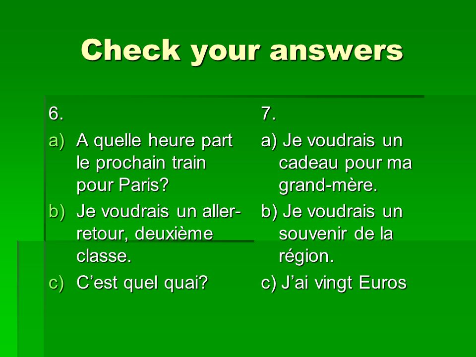 Check your answers 6. a)A quelle heure part le prochain train pour Paris.