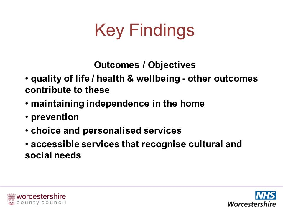 Key Findings Outcomes / Objectives quality of life / health & wellbeing - other outcomes contribute to these maintaining independence in the home prevention choice and personalised services accessible services that recognise cultural and social needs