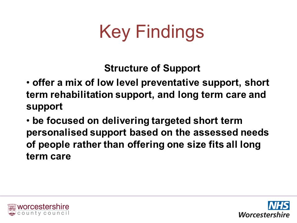 Key Findings Structure of Support offer a mix of low level preventative support, short term rehabilitation support, and long term care and support be focused on delivering targeted short term personalised support based on the assessed needs of people rather than offering one size fits all long term care