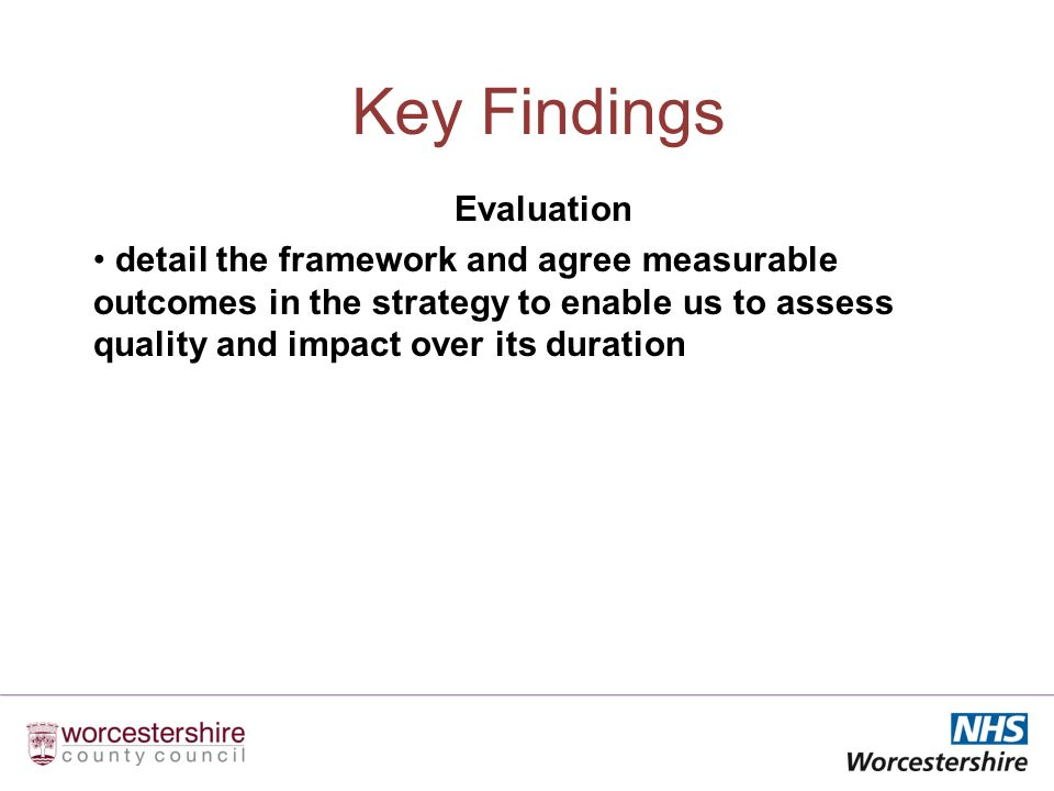 Key Findings Evaluation detail the framework and agree measurable outcomes in the strategy to enable us to assess quality and impact over its duration