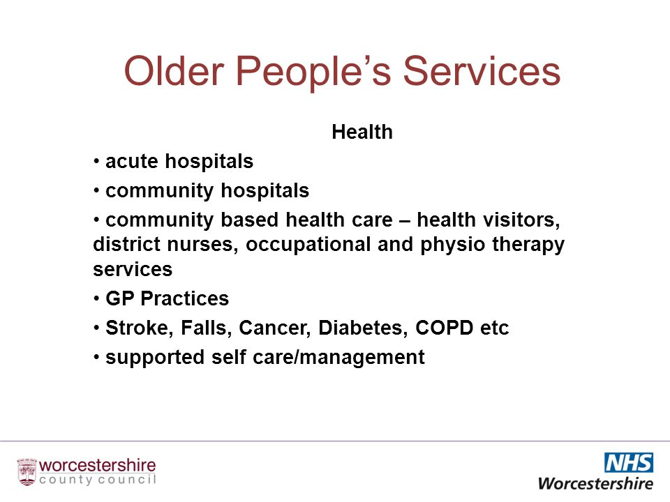 Older Peoples Services Health acute hospitals community hospitals community based health care – health visitors, district nurses, occupational and physio therapy services GP Practices Stroke, Falls, Cancer, Diabetes, COPD etc supported self care/management