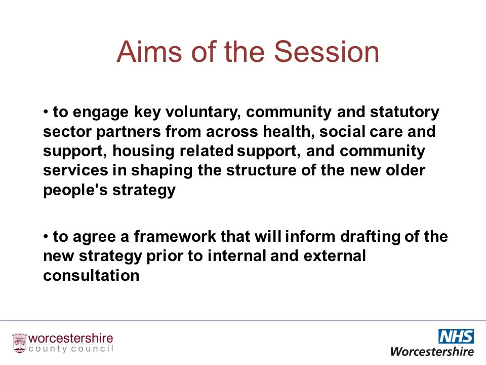 Aims of the Session to engage key voluntary, community and statutory sector partners from across health, social care and support, housing related support, and community services in shaping the structure of the new older people s strategy to agree a framework that will inform drafting of the new strategy prior to internal and external consultation