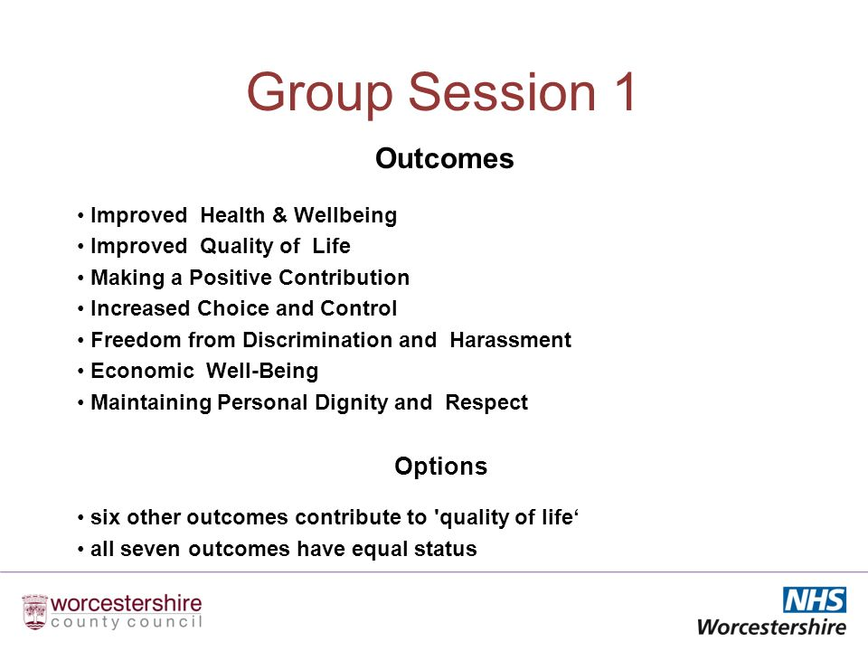 Group Session 1 Outcomes Improved Health & Wellbeing Improved Quality of Life Making a Positive Contribution Increased Choice and Control Freedom from Discrimination and Harassment Economic Well-Being Maintaining Personal Dignity and Respect Options six other outcomes contribute to quality of life all seven outcomes have equal status