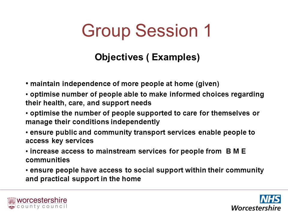Group Session 1 Objectives ( Examples) maintain independence of more people at home (given) optimise number of people able to make informed choices regarding their health, care, and support needs optimise the number of people supported to care for themselves or manage their conditions independently ensure public and community transport services enable people to access key services increase access to mainstream services for people from B M E communities ensure people have access to social support within their community and practical support in the home
