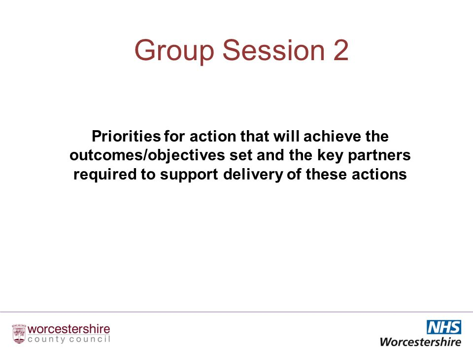 Group Session 2 Priorities for action that will achieve the outcomes/objectives set and the key partners required to support delivery of these actions
