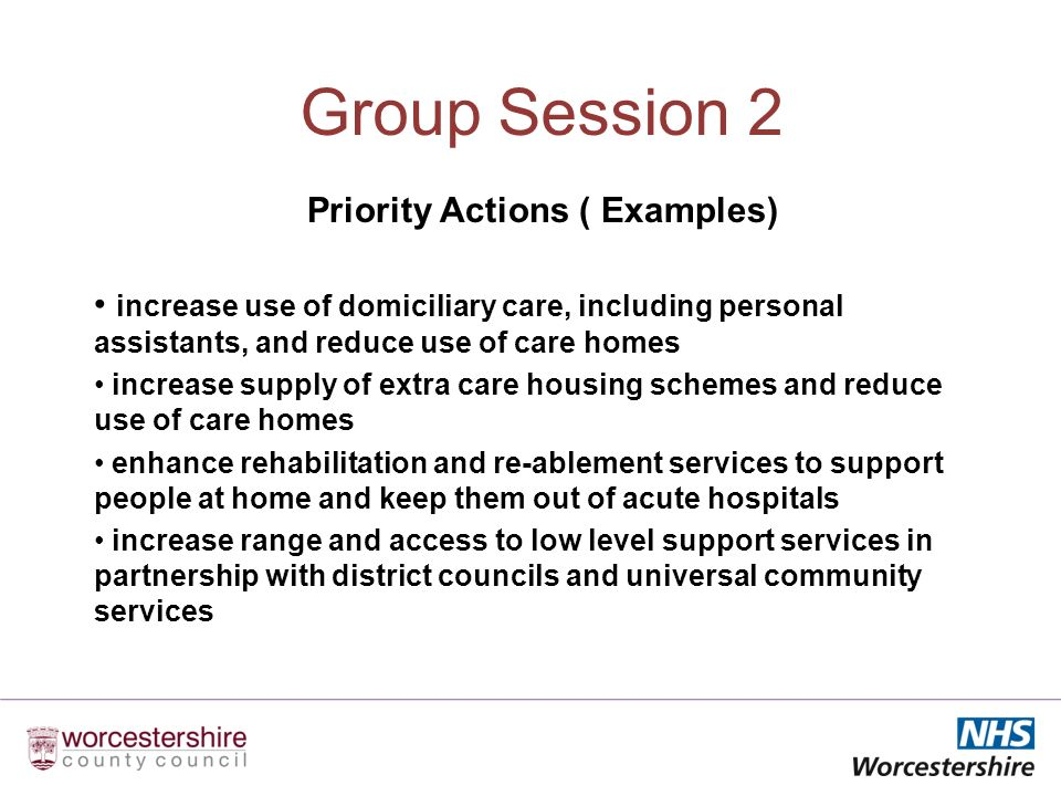 Group Session 2 Priority Actions ( Examples) increase use of domiciliary care, including personal assistants, and reduce use of care homes increase supply of extra care housing schemes and reduce use of care homes enhance rehabilitation and re-ablement services to support people at home and keep them out of acute hospitals increase range and access to low level support services in partnership with district councils and universal community services